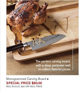 The perfect carving board, with a deep perimeter well to collect flavorful juices. - Monogrammed Carving Board - SPECIAL PRICE $80.00 REG. $100.00, $20 OFF REG. PRICE