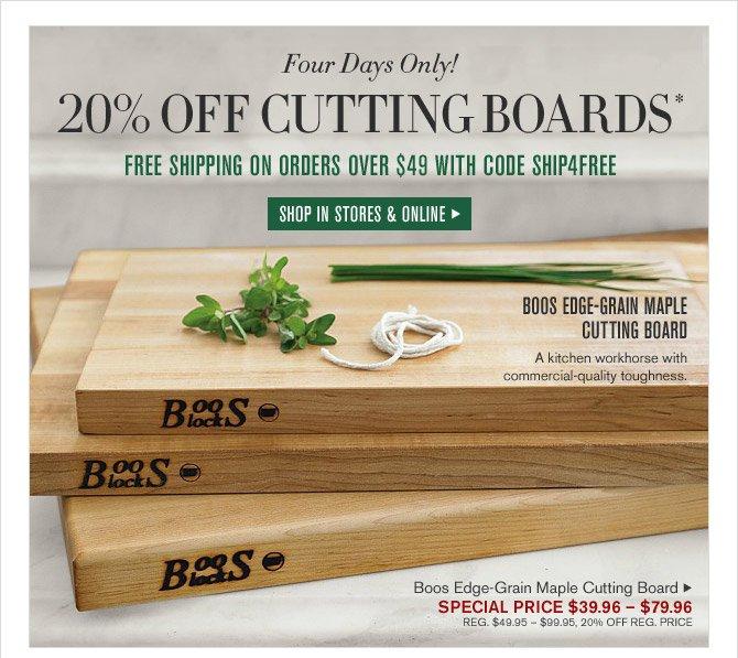Four Days Only! 20% OFF CUTTING BOARDS* - FREE SHIPPING ON ORDERS OVER $49 WITH CODE SHIP4FREE - SHOP IN STORES & ONLINE