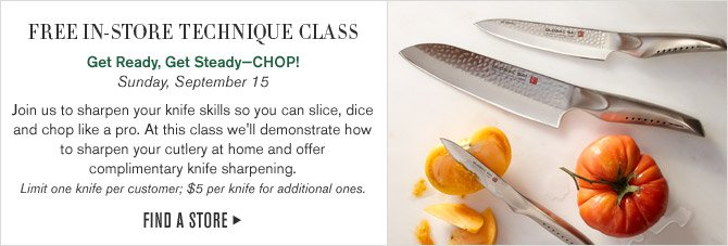 FREE IN-STORE TECHNIQUE CLASS - Get Ready, Get Steady - CHOP! - Sunday, September 15 - Join us to sharpen your knife skills so you can slice, dice and chop like a pro. At this class we'll demonstrate how  to sharpen your cutlery at home and offer  complimentary knife sharpening. Limit one knife per customer; $5 per knife for additional ones. - FIND STORE