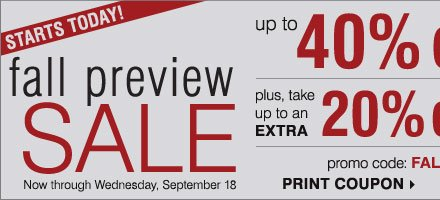 STARTS TODAY! Fall Preview Sale. Up to 40% off storewide! Plus, take up to an extra 20% off sale price merchandise** Print coupon.
