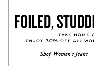 FOILED, STUDDED, & SPOTTED.  SHOP WOMEN'S JEANS.