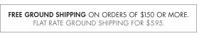 FREE GROUND SHIPPING ON ORDERS OF $150 OR MORE. FLAT RATE GROUND SHIPPING FOR $5.95