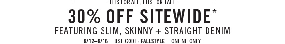 Fits for all, fits for fall 30% off sitewide* featuring slim, skinny + straight denim 9/12–9/16 use code: fallstyle online only