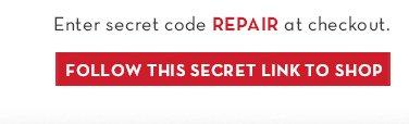 Enter secret code REPAIR at checkout. FOLLOW THIS SECRET LINK TO SHOP.
