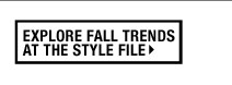 EXPLORE FALL TRENDS AT THE STYLE FILE
