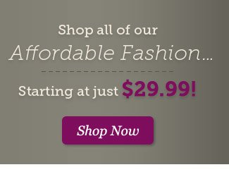 Shop all of our Affordable Fashion... Starting at just $29.99. Shop Now >