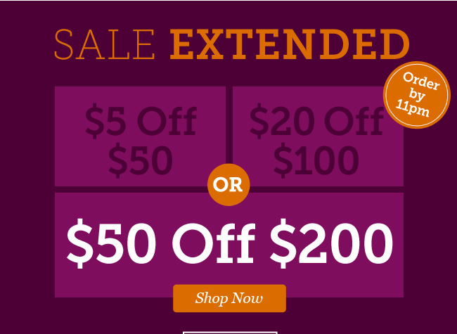Sale Extended! Take $5 off $50 or $20 off $100 or $50 off $200 | Shop Now >
