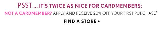 PSST...IT'S TWICE AS NICE FOR CARDMEMBERS: NOT A CARDMEMBER? APPLY AND RECEIVE 20% OFF YOUR FIRST PURCHASE † FIND A STORE
