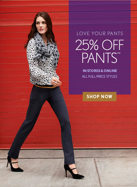 LOVE YOUR PANTS 25% OFF PANTS** IN STORES & ONLINE ALL FULL–PRICE STYLES SHOP NOW