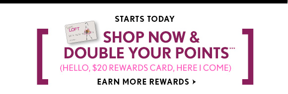 STARTS TODAY SHOP NOW & DOUBLE YOUR POINTS*** (HELLO, $20 REWARDS CARD, HERE I COME) EARN MORE REWARDS