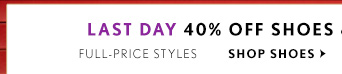 LAST DAY 40% OFF SHOES & ACCESSORIES* FULL–PRICE STYLES