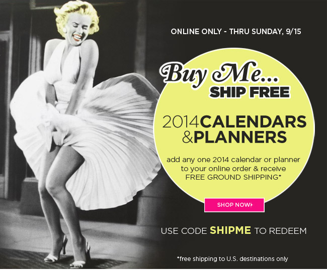 Buy Me, Ship Free - All 2014 Calendars & Planners 					Add any one 2014 calendar or planner to your online order and receive free ground shipping* 					Offer ends Sunday, 9/15 					Use code SHIPME to redeem 					*Free shipping offer is to U.S. destinations only. 					Shop online at www.papyrusonline.com