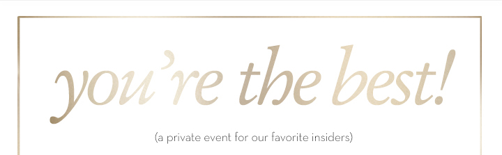 you're the best! (a private event for our favorite insiders)