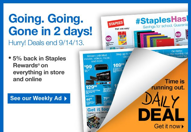 Going. Going. Gone in 2 days!  Hurry!   Deals end 9/14/13.  5 percent back in Staples Rewards on  everything in store and online.  See our Weekly Ad.
