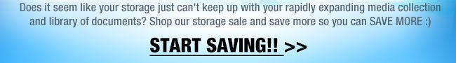 Does it seem like your storage just can't keep up with your rapidly expanding media collection and library of documents? Shop our storage sale and save more so you can SAVE MORE :) START SAVING!!