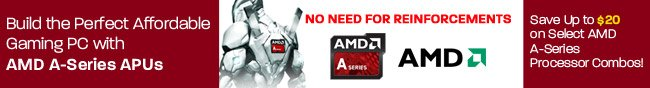 Build the Perfect Affordable Gaming PC with AMD A-Series APUs. Save Up to $20 on Select AMD A-Series Processor Combos! NO NEED FOR REINFORCEMENTS.