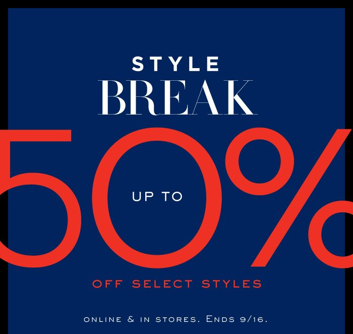 STYLE BREAK UP TO 50% OFF SELECT STYLES | ONLINE & IN STORES. ENDS 9/16.