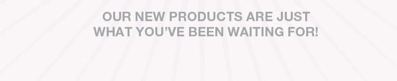 Our new products are just what you've been waiting for!