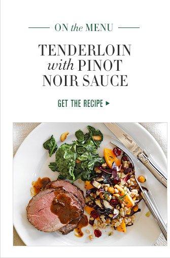 ON the MENU -- TENDERLOIN with PINOT NOIR SAUCE -- GET THE RECIPE