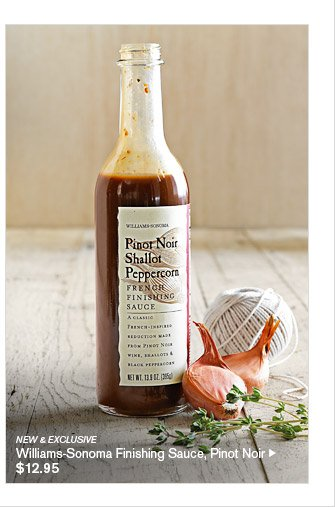NEW & EXCLUSIVE -- Williams-Sonoma Finishing Sauce, Pinot Noir, $12.95