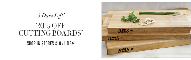 3 Days Left! -- 20% OFF CUTTING BOARDS* -- SHOP IN STORES & ONLINE