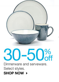 30-50% off Dinnerware and serveware. Select styles. shop now