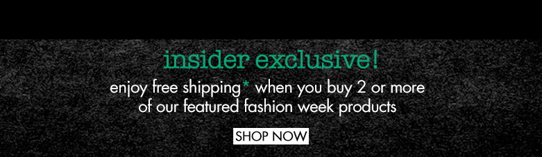 insiderexclusive! enjoy free shipping* whenyou buy 2 or more of our featuredfashion week products. SHOP NOW