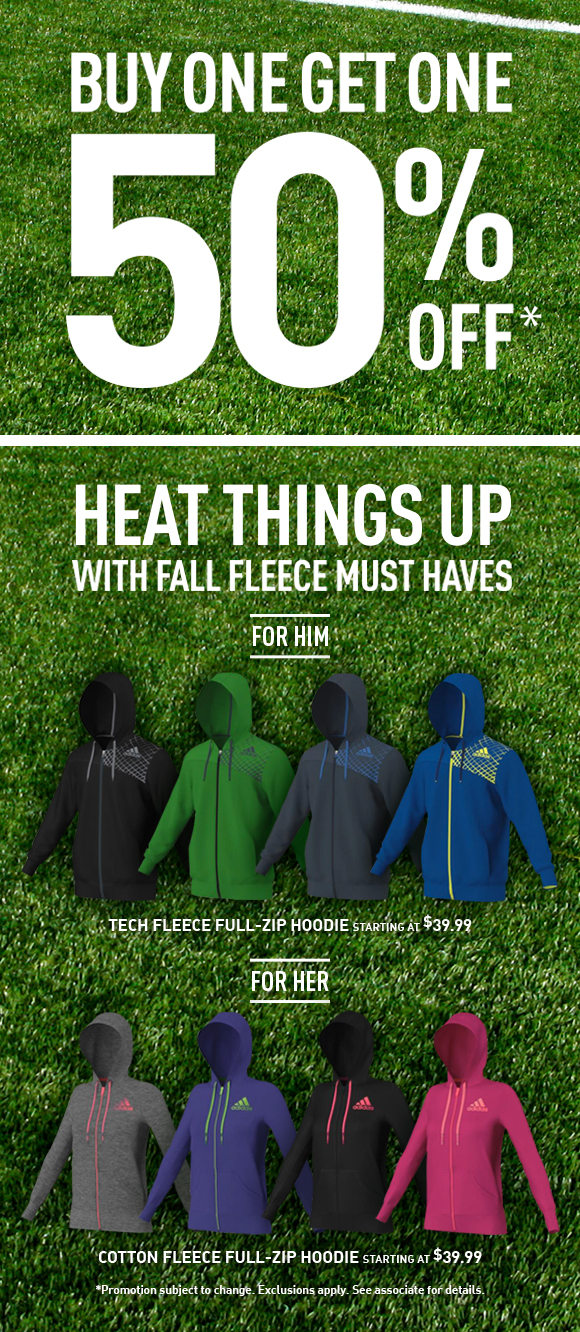 Buy one get one 50% off* Heat things  up with fall fleece must haves. For him: Tech fleece full-zip hoodie, starting at $39.99. For her: Cotton fleece full-zip hoodie, starting at $39.99. *Promotion subject to change. Exclusions apply. See associate for details.