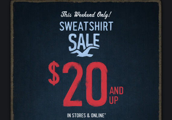 This Weekend  Only!     SWEATSHIRT     SALE     $20 AND UP     IN STORES & ONLINE*
