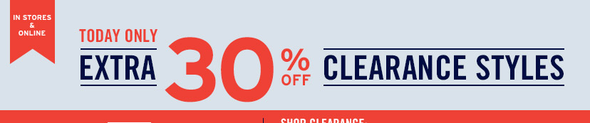 IN STORES & ONLINE | TODAY ONLY | EXTRA 30% OFF CLEARANCE STYLES | SHOP CLEARANCE