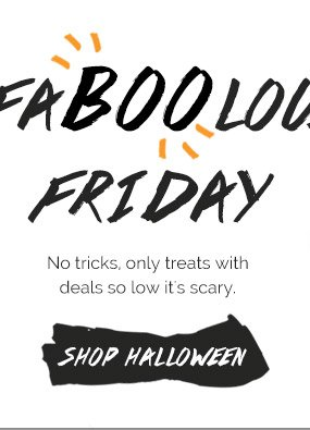 Faboolous Friday - No tricks, only Treats with Deals so Low it's Scary. Shop Halloween
