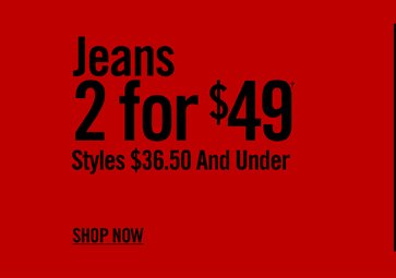 JEANS 2 FOR $49† -  SHOP NOW