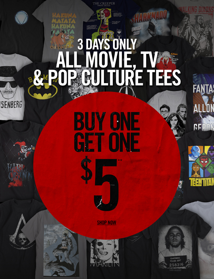 3 DAYS ONLY - ALL MOVIE, TV & POP CULTURE TEES - BUY ONE, GET ONE $5** - SHOP NOW