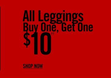 ALL LEGGINGS BUY ONE, GET ONE $10†† - SHOP NOW