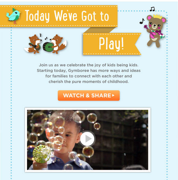 Today We've Got to Play! Join us as we celebrate the joy of kids being kids. Starting today, Gymboree has more ways and ideas for families to connect with each other and cherish the pure moments of childhood. Watch & Share.