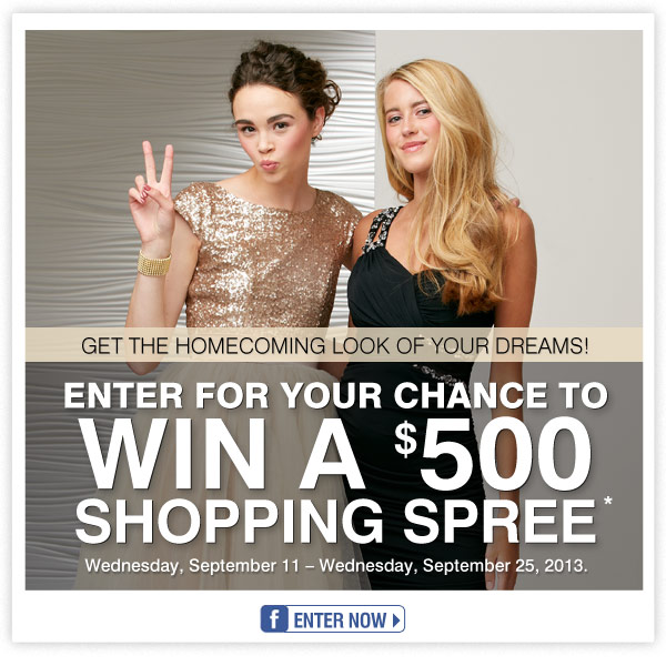 Get the homecoming look of your dreams! Visit our Facebook page and enter for your chance to                   win a $500 shopping spree!* Wednesday, September 11 - Wednesday, September 25, 2013. ENTER NOW