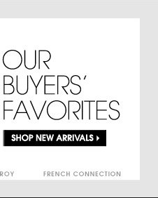 OUR BUYERS'S FAVORITES. SHOP NEW ARRIVALS