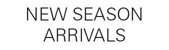NEW SEASON ARRIVALS
