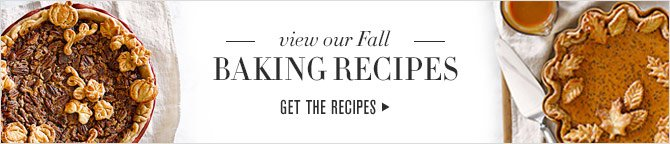 view our Fall BAKING RECIPES - GET THE RECIPES