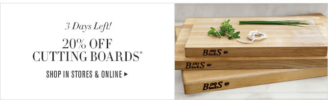 3 DAYS LEFT! - 20% OFF CUTTING BOARDS* - SHOP IN STORES & ONLINE
