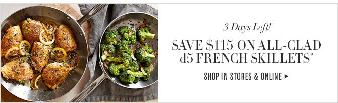3 DAYS LEFT! - SAVE $115 ON ALL-CLAD d5 FRENCH SKILLETS* - SHOP IN STORES & ONLINE