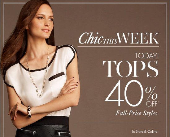 Chic This Week Today! Tops 40% Off* Full–Price Styles  In–Store & Online