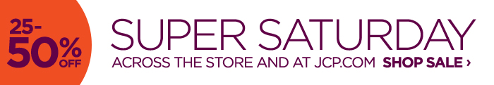 25-50% OFF SUPER SATURDAY ACROSS THE  STORE AND AT JCP.COM SHOP SALE ›