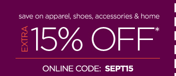 save on apparel, shoes, accessories &  home  EXTRA 15% OFF* ONLINE CODE: SEPT15