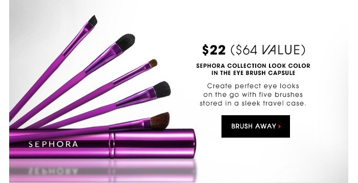 $22 | $64 VALUE. SEPHORA COLLECTION Look Color in the Eye Brush Capsule. Create perfect eye looks on the go with five brushes stored in a sleek travel case. BRUSH AWAY