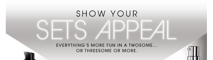 SHOW YOUR SETS APPEAL. Everything's more fun in a twosome...or threesome or more