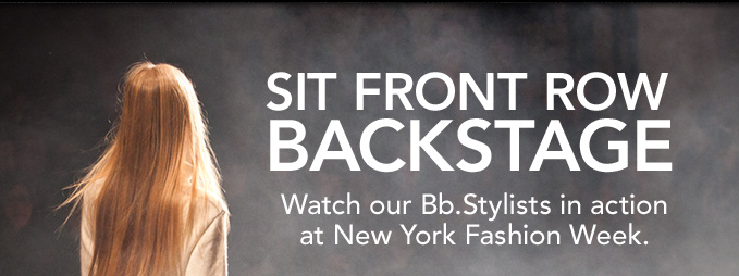 SIT FRONT ROW BACKSTAGE Watch our Bb.Stylists in action at New York Fashion Week.