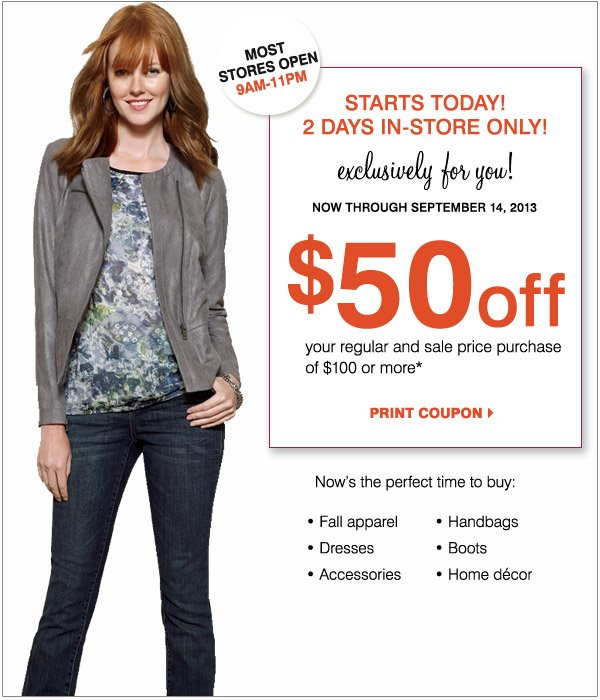 Most stores open 9AM - 11PM Starts today! 2 Days in-store only! Exclusively for you! Now through September 14, 2013. $50 off your regular and sale price purchase of $100 or more.* Print coupon. Now's the perfect time to buy: Fall apparel, Dresses, Accessories, Handbags, Boots and Home Decor.