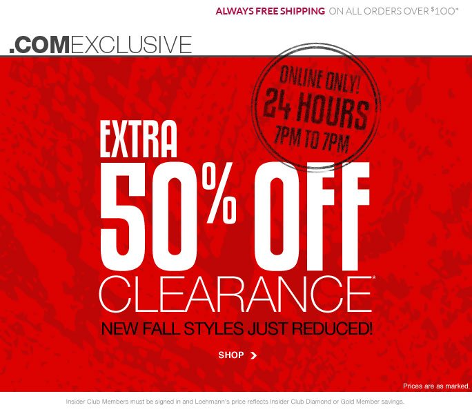always free shipping  on all orders over $1OO* .comexclusive ONLINE ONLY! 24 HOURS 7PM TO 7PM extra 50% off* clearance new fall styles just reduced! SHOP Prices are as marked. Insider Club Members must be signed in and Loehmann's price reflects Insider Club Diamond or Gold Member savings. *50% OFF clearance PROMOTIONAL OFFER is VALID NOW thru  9/13/13 AT 9:59pM ET ONLINE only. Free shipping offer applies on orders of $100 or more, prior to sales tax and after any applicable discounts, only for standard shipping to one single address in the Continental US per order.  Online, Loehmann's prices reflect 50% off clearance offer, prices are as marked.  Offers not valid in store, on  previous purchases and excludes fragrances, hair care products, the purchase of Gift Cards and  Insider club membership fee. Cannot be combined with employee discount or any other coupon or promotion. Discounts may not be applied towards taxes, shipping & handling. Quantities are limited and exclusions may apply. Please see loehmanns.com for details. Void in states where prohibited by law, no cash value except where prohibited, then the cash value is 1/100. Returns and exchanges are subject to Returns/Exchange Policy Guidelines. 2013 †Standard text message & data charges apply. Text STOP to opt out or HELP for help. For the terms and conditions of the Loehmann's text message program, please visit http://pgminf.com/loehmanns.html or call 1-877-471-4885 for more information.