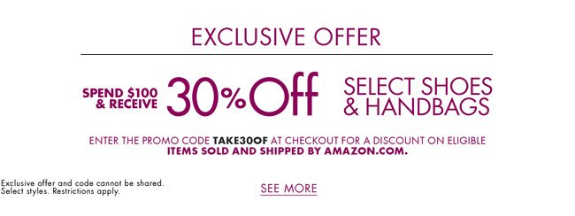 As one of our valued subscribers, we'd love to offer you the following exclusive offer: spend $100 and receive 30% off shoes and handbags for women, men, and kids. Enter promo code TAKE30OF at checkout for a discount on eligible items sold and shipped by Amazon.com. Select styles. Restrictions apply.